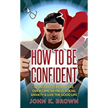 Self-Confidence: How To Be Confident; Be instantly Attractive, overcome Shyness, Social Anxiety & live the Good Life! (Self-Esteem, Personal Development, Self-Help) (English Edition)