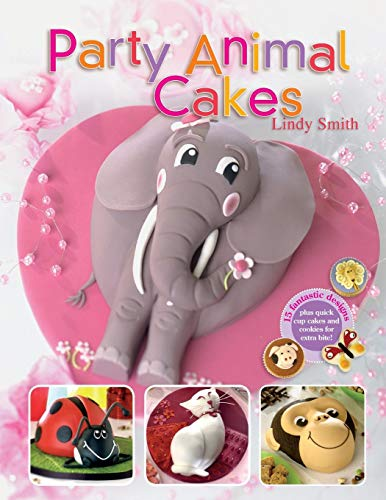 Party Animal Cakes: 15 Fantastic Designs: 15 Fantastic Designs, Plus Quick Cup Cakes and Cookies for Extra Bite