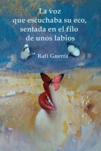 La voz que escuchaba su eco, sentada en el filo de unos labios por Rafi Guerra