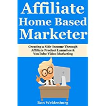 Affiliate Home-Based Marketer: Creating a Side-Income Through Affiliate Product Launches & YouTube Video Marketing (English Edition)