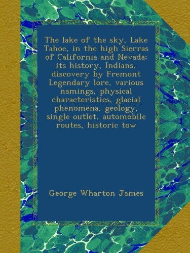 The lake of the sky, Lake Tahoe, in the high Sierras of California and Nevada; its history, Indians, discovery by Fremont Legendary lore, various outlet, automobile routes, historic tow