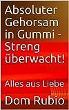 Absoluter Gehorsam in Gummi - Streng überwacht!: Alles aus Liebe