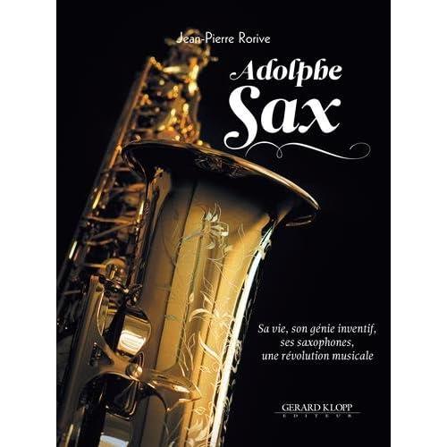 Adolphe Sax : Sa vie, son génie inventif, ses saxophones, une révolution musicale