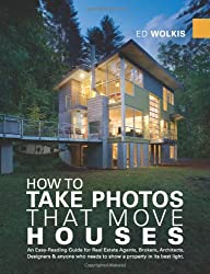 How to Take Photos That Move Houses: An Easy-Reading Guide for Real Estate Agents, Brokers, Architects, Designers & Anyone Who Needs to Show a Property in it's Best Light (Photography Photographs)