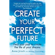 Create Your Perfect Future: Heal your past to create the life of your dreams (English Edition)