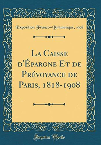 La Caisse d'Épargne Et de Prévoyance de Paris, 1818-1908 (Classic Reprint) por Exposition Franco-Britannique 1908