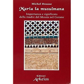 Maria La Musulmana. Importanza E Significato Della Madre Del Messia Nel Corano