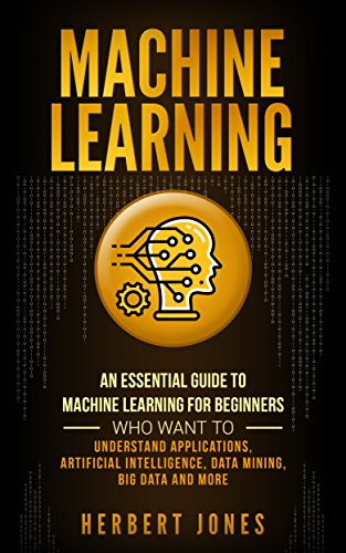 Machine Learning: An Essential Guide to Machine Learning for Beginners Who Want to Understand Applications, Artificial Intelligence, Data Mining, Big Data and More (English Edition) por Herbert Jones