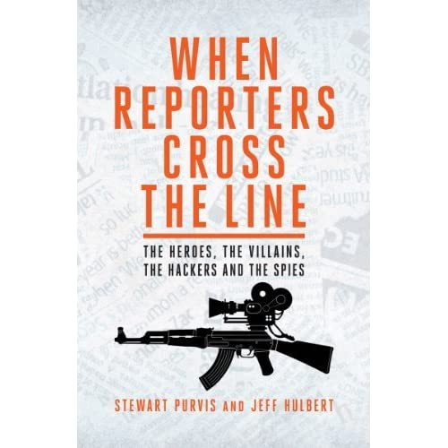 When Reporters Cross The Line: The Heroes, the Villains, the Hackers and the Spies by Stewart Purvis (2013-08-09)