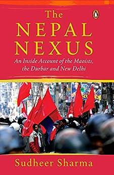 The Nepal Nexus: An Inside Account of the Maoists, the Durbar and New Delhi (English Edition) van [Sharma, Sudheer]