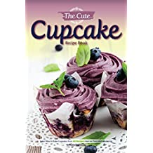 The Cute Cupcake Recipe Book: Learn How to Bake Cupcakes from 40 Recipes that are Tasty and Impressive (English Edition)