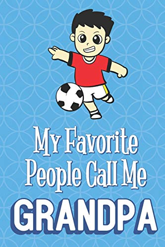 My Favorite People Call Me Grandpa: Soccer Player Funny Cute Father's Day Journal Notebook From Sons Daughters Girls and Boys of All Ages. Great Gift ... New Parents Dads To Be and Anyone In Between