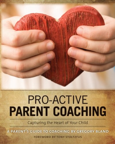 pro-active-parent-coaching-capturing-the-heart-of-your-child-a-parents-guide-to-coaching-volume-1