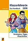 KlassenlehrerIn sein: Das Handbuch. Strategien, Tipps, Praxishilfen