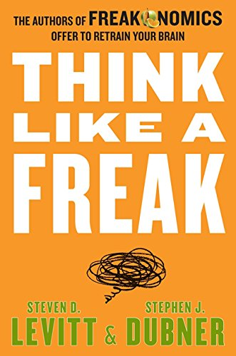 Think Like a Freak: The Authors of Freakonomics Offer to Retrain Your Brain por Steven D. Levitt