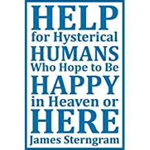 Help for Hysterical Humans who Hope to Be Happy in Heaven or Here (English Edition)