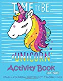 Time to be a unicorn Activity Book for kids :Mazes,coloring,Dot to dot,Tracing L: Activity Book for Kids Ages 4-8, 5-12