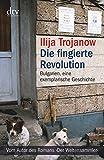 Die fingierte Revolution: Bulgarien, eine exemplarische Geschichte (dtv Sachbuch) - Ilija Trojanow