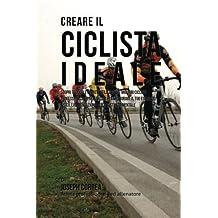 Creare il Ciclista Ideale: Scopri Trucchi E Segreti Utilizzati Dai Migliori Ciclisti Professionisti Ed Allenatori Per Migliorare Il Tuo Esercizio Fisico, L'alimentazione E La Resistenza Mentale