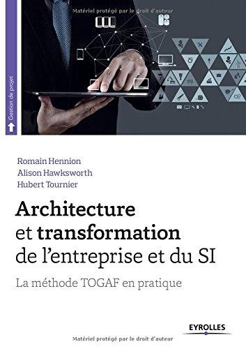 Architecture et transformation de l'entreprise et du SI : La méthode TOGAF en pratique par Romain Hennion