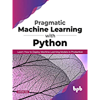 Pragmatic Machine Learning with Python: Learn How to Deploy Machine Learning Models in Production (English Edition)