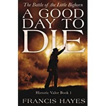 A Good Day To Die: The Battle of the Little Bighorn (Historic Valor)