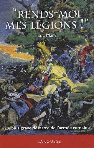 Rends-moi mes légions ! : Le plus grave désastre de l'armée romaine