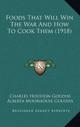 Foods That Will Win The War And How To Cook Them (1918) by Goudiss, Charles Houston, Goudiss, Alberta Moorhouse (2010) Hardcover