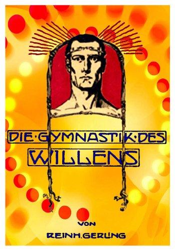 Die Gymnastik des Willens. Praktische Anleitung zur Erhöhung der Energie und Selbstbeherrschung, Kräftigung von Gedächtnis und Arbeitslust durch Stärkung der Willenskraft ohne fremde Hilfe