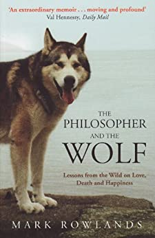 The Philosopher and the Wolf: Lessons from the Wild on Love, Death and Happiness by [Rowlands, Mark]