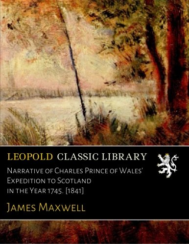 Narrative of Charles Prince of Wales' Expedition to Scotland in the Year 1745. [1841] por James Maxwell
