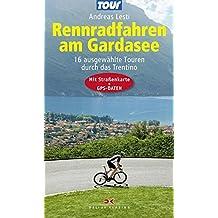 Rennradfahren am Gardasee: 16 ausgewählte Touren durch das Trentino - Mit Straßenkarte und GPS-Daten