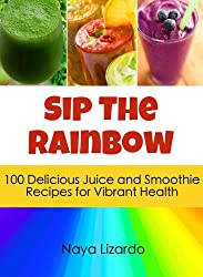 SIP THE RAINBOW: 100 Superfood Smoothies & Juicing Recipes for Weight Loss and Vibrant Health: (Great Nutribullet Recipes) (English Edition)