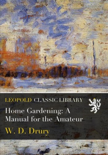 Home Gardening: A Manual for the Amateur por W. D. Drury