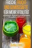 Frische Frucht- und Gemüsesäfte für mehr Vitalität: 30 gesunde Saftrezepte zum Abnehmen, Entgiften und Fasten