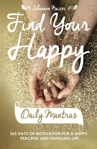 Find Your Happy Daily Mantras: 365 Days of Motivation for a Happy, Peaceful and Fulfilling Life.