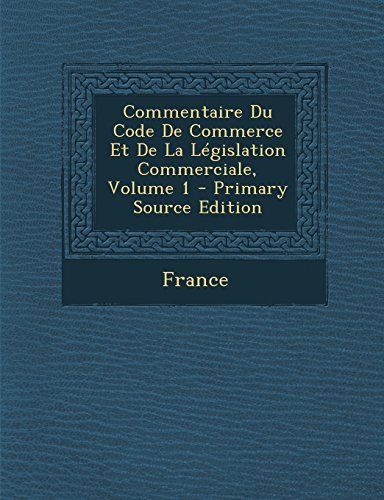 Commentaire Du Code de Commerce Et de La Legislation Commerciale, Volume 1 - Primary Source Edition