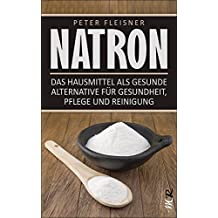 Natron: Das Hausmittel als gesunde Alternative für Gesundheit, Pflege und Reinigung