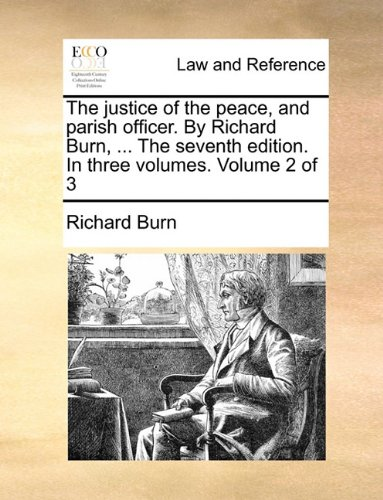 The justice of the peace, and parish officer. By Richard Burn, ... The seventh edition. In three volumes. Volume 2 of 3