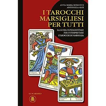 I Tarocchi Marsigliesi Per Tutti. La Guida Fondamentale Per Interpretare I Tarocchi Di Marsiglia