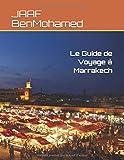 Le Guide de Voyage à Marrakech: Les lieux Touristiques les plus importants à visiter, Les choses à ne pas faire, La liste des hôtels les moins chers. (Le Guide de Voyage au Maroc)