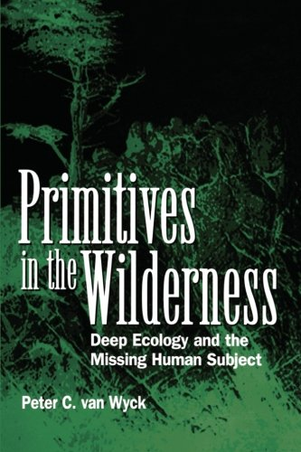 Primitives in the Wilderness: Deep Ecology and the Missing Human Subject PDF Books