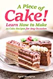A Piece of Cake!: Learn How to Make 25 Cake Recipes for Any Occasion (English Edition)