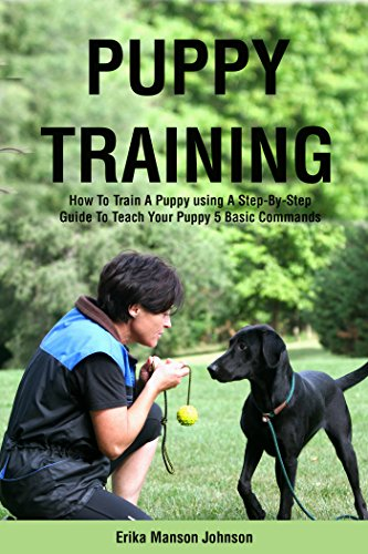 PUPPY TRAINING  GUIDE: How To Train A Puppy using A Step-By-Step Guide To Teach Your Puppy 5 Basic Commands (Dog training, Puppy training, Puppy house ... training eBooks Book 1) (English Edition) -