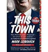 [(This Town: Two Parties and a Funeral--Plus, Plenty of Valet Parking!--In America's Gilded Capital)] [Author: Mark Leibovich] published on (June, 2014)