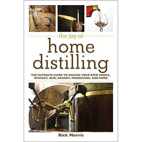 [The Joy of Home Distilling: The Ultimate Guide to Making Your Own Vodka, Whiskey, Rum, Brandy, Moonshine, and More (The Joy of Series)] [Author: Morris, Rick] [November, 2014]