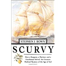 Scurvy: How a Surgeon, a Mariner, and a Gentlemen Solved the Greatest Medical Mystery of the Age of Sail by Stephen R. Bown (2004-03-17)