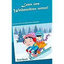 Lass uns Weihnachten retten!: Eine rührende und lehrreiche Geschichte, die dich in die magische Weihnachtswelt entführt! (German Edition)