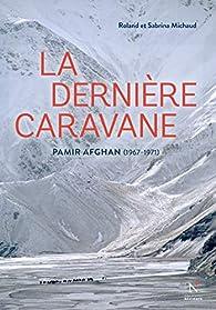 La dernière caravane : Pamir Afghan (1967-1971) par Roland Michaud