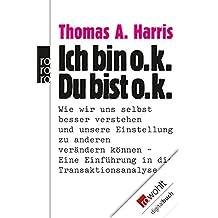 Ich bin o.k. - Du bist o.k.: Wie wir uns selbst besser verstehen und unsere Einstellung zu anderen verändern können - Eine Einführung in die Transaktionsanalyse (German Edition)